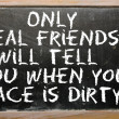 Proverb  Only real friends will tell you when your face is dirt — Stock Photo