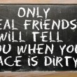 "Proverb "" Only real friends will tell you when your face is dirt — Stock Photo"