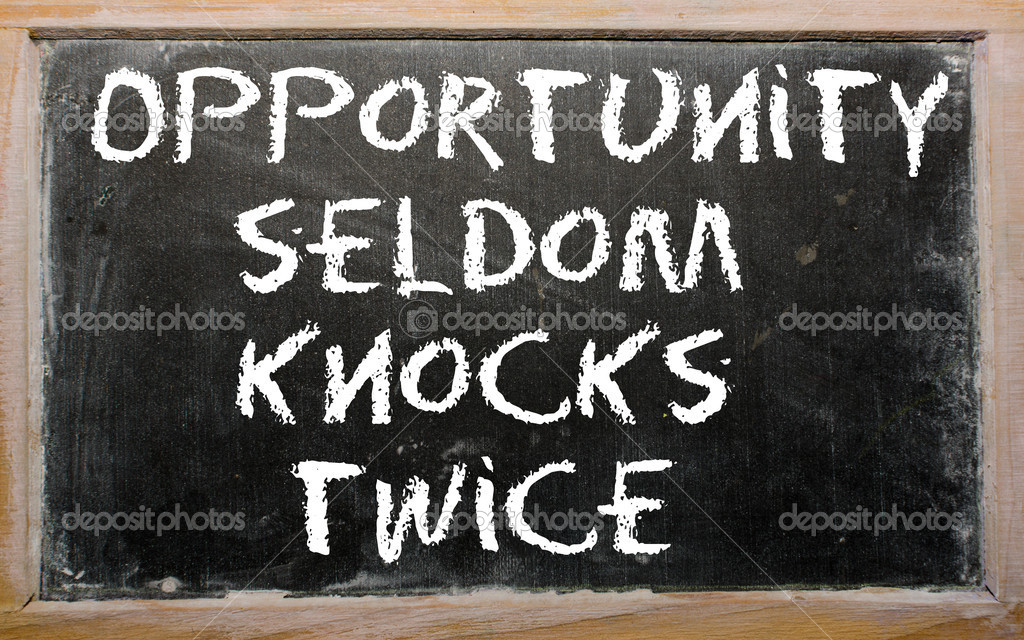 opportunity seldom knocks twice Prov you will only have one chance to do something important or profitable (you can say opportunity knocks to signal that someone's chance to do something important is here right now) when nancy got a scholarship offer from a college far away, her parents encouraged her to go, even though they didn't like the thought of her moving so far from home.